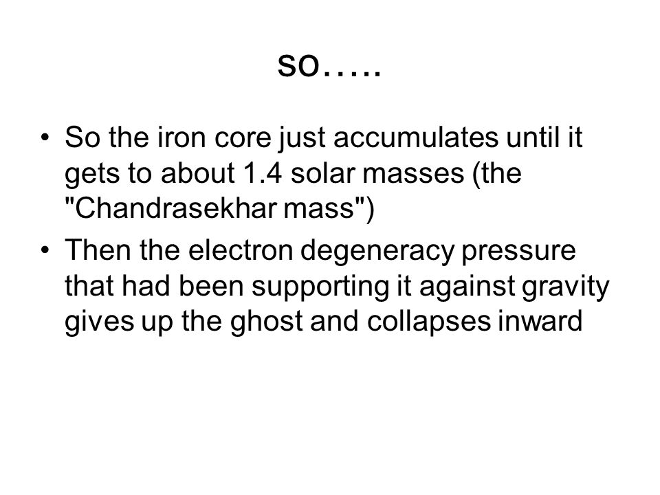 so….. So the iron core just accumulates until it gets to about 1.4 solar masses (the