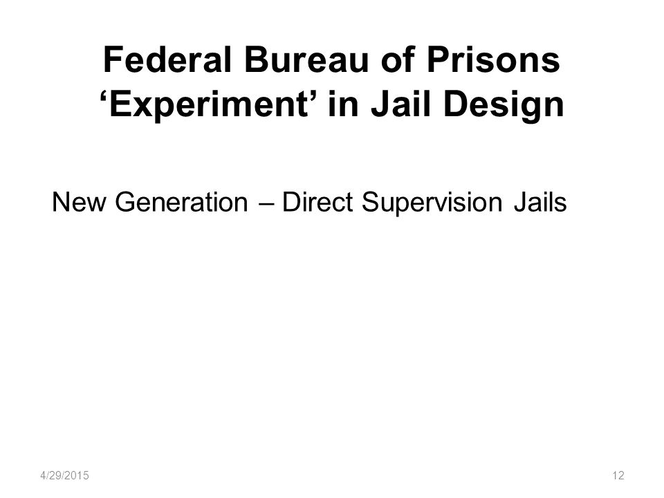 Federal Bureau of Prisons 'Experiment' in Jail Design 4/29/201512 New Generation – Direct Supervision Jails