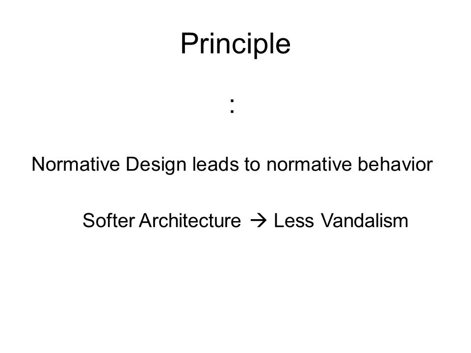 Principle : Normative Design leads to normative behavior Softer Architecture  Less Vandalism