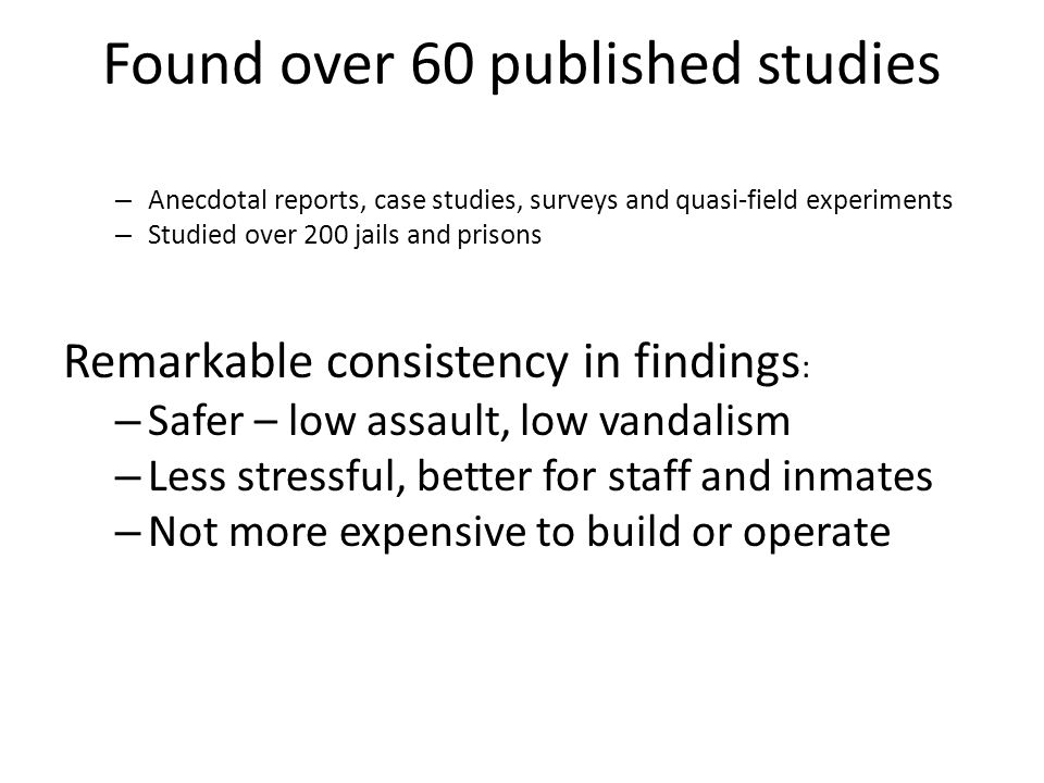 Found over 60 published studies – Anecdotal reports, case studies, surveys and quasi-field experiments – Studied over 200 jails and prisons Remarkable consistency in findings : – Safer – low assault, low vandalism – Less stressful, better for staff and inmates – Not more expensive to build or operate