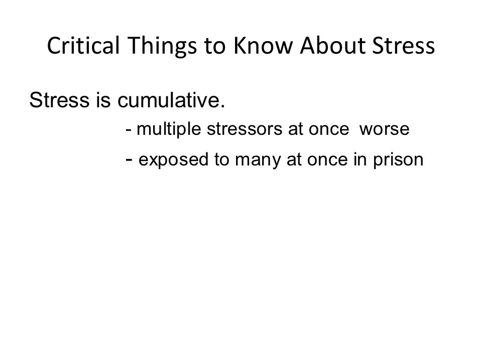 Critical Things to Know About Stress Stress is cumulative.
