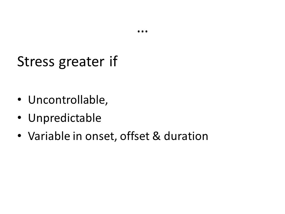 … Stress greater if Uncontrollable, Unpredictable Variable in onset, offset & duration