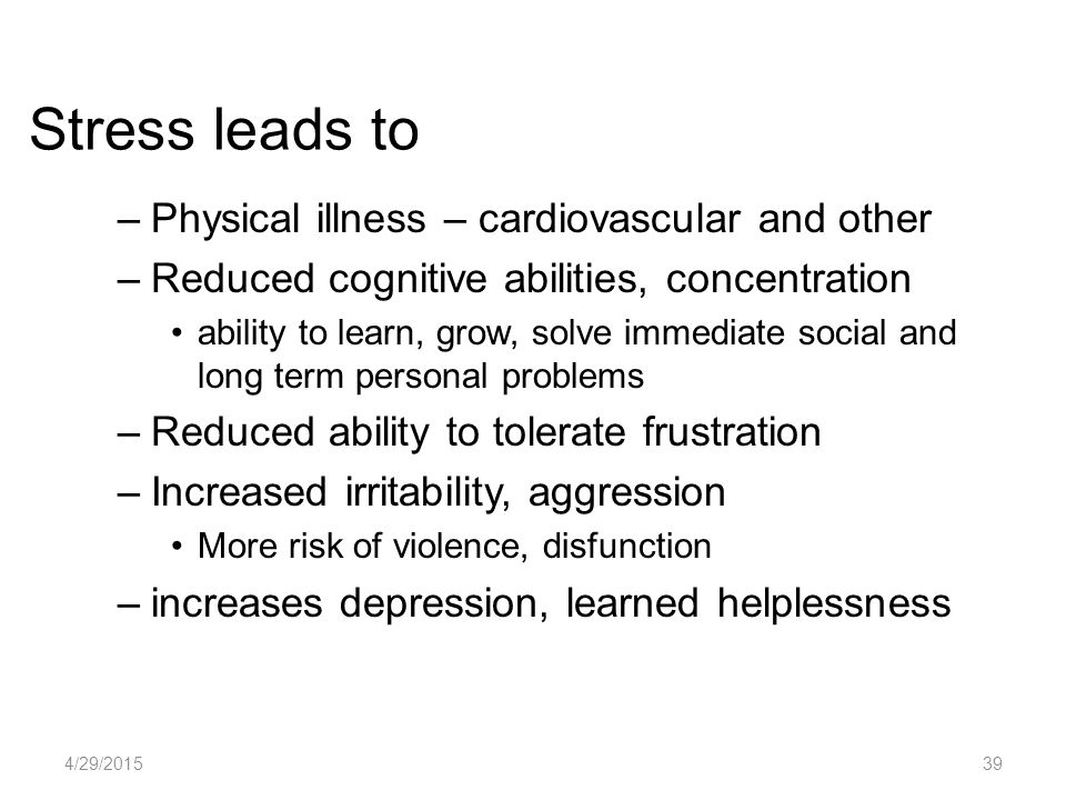 Stress leads to –Physical illness – cardiovascular and other –Reduced cognitive abilities, concentration ability to learn, grow, solve immediate social and long term personal problems –Reduced ability to tolerate frustration –Increased irritability, aggression More risk of violence, disfunction –increases depression, learned helplessness 4/29/201539