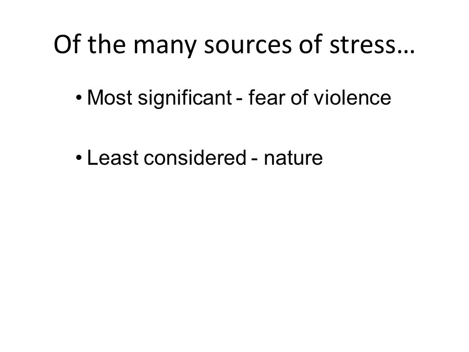 Of the many sources of stress… Most significant - fear of violence Least considered - nature