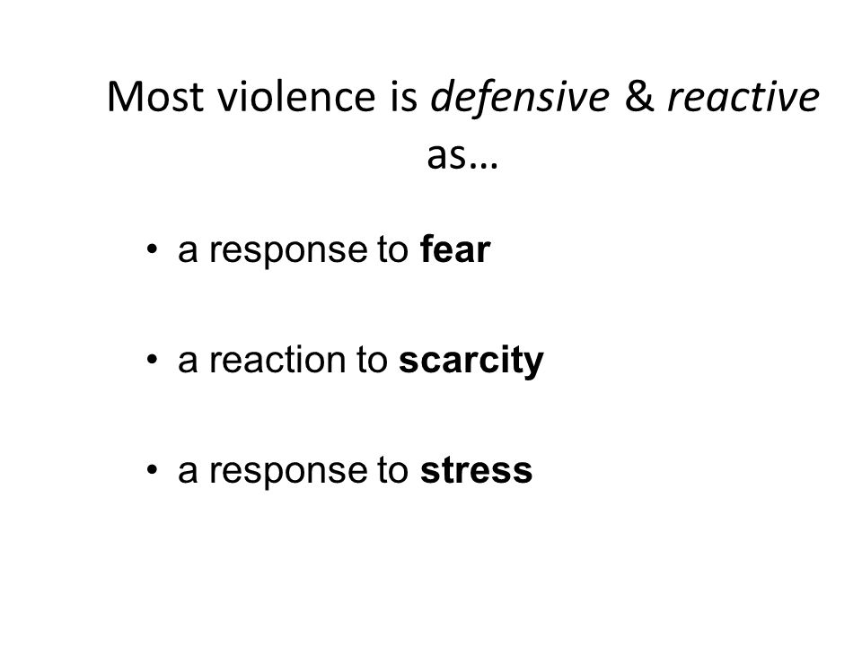 Most violence is defensive & reactive as… a response to fear a reaction to scarcity a response to stress