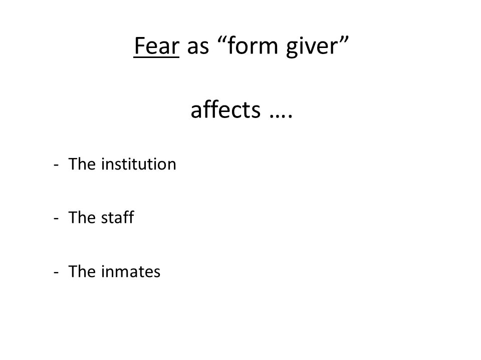 Fear as form giver affects …. -The institution -The staff -The inmates