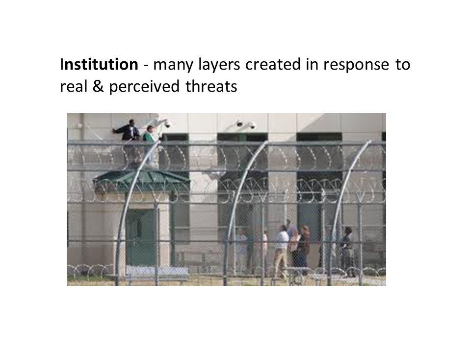 Institution - many layers created in response to real & perceived threats