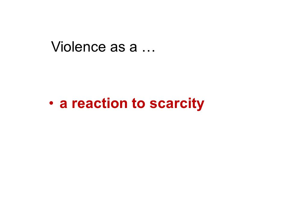 a reaction to scarcity Violence as a …