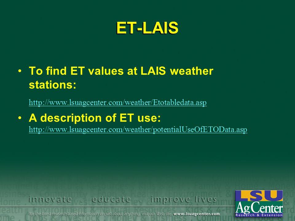 ET-LAIS To find ET values at LAIS weather stations: http://www.lsuagcenter.com/weather/Etotabledata.asp A description of ET use: http://www.lsuagcenter.com/weather/potentialUseOfETOData.asp http://www.lsuagcenter.com/weather/potentialUseOfETOData.asp To find ET values at LAIS weather stations: http://www.lsuagcenter.com/weather/Etotabledata.asp A description of ET use: http://www.lsuagcenter.com/weather/potentialUseOfETOData.asp http://www.lsuagcenter.com/weather/potentialUseOfETOData.asp