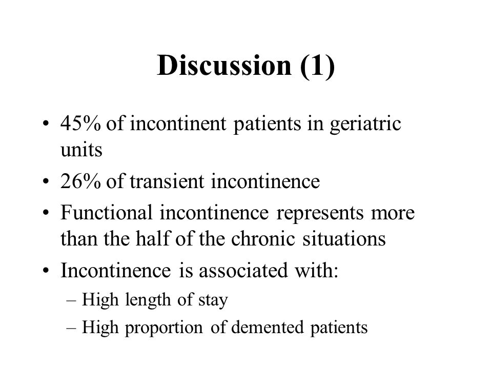 Discussion (1) 45% of incontinent patients in geriatric units 26% of transient incontinence Functional incontinence represents more than the half of the chronic situations Incontinence is associated with: –High length of stay –High proportion of demented patients