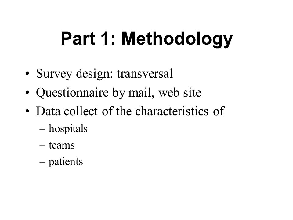 Part 1: Methodology Survey design: transversal Questionnaire by mail, web site Data collect of the characteristics of –hospitals –teams –patients