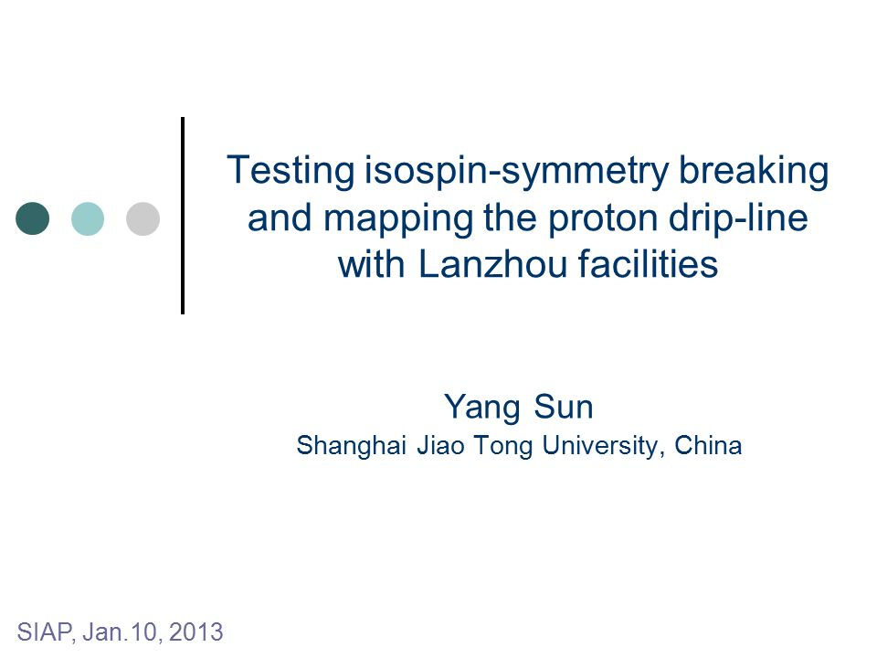 Testing isospin-symmetry breaking and mapping the proton drip-line with Lanzhou facilities Yang Sun Shanghai Jiao Tong University, China SIAP, Jan.10, 2013