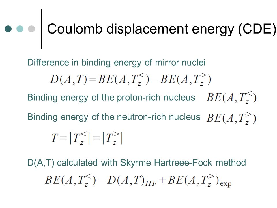 Difference in binding energy of mirror nuclei Binding energy of the proton-rich nucleus Binding energy of the neutron-rich nucleus D(A,T) calculated with Skyrme Hartreee-Fock method Coulomb displacement energy (CDE)
