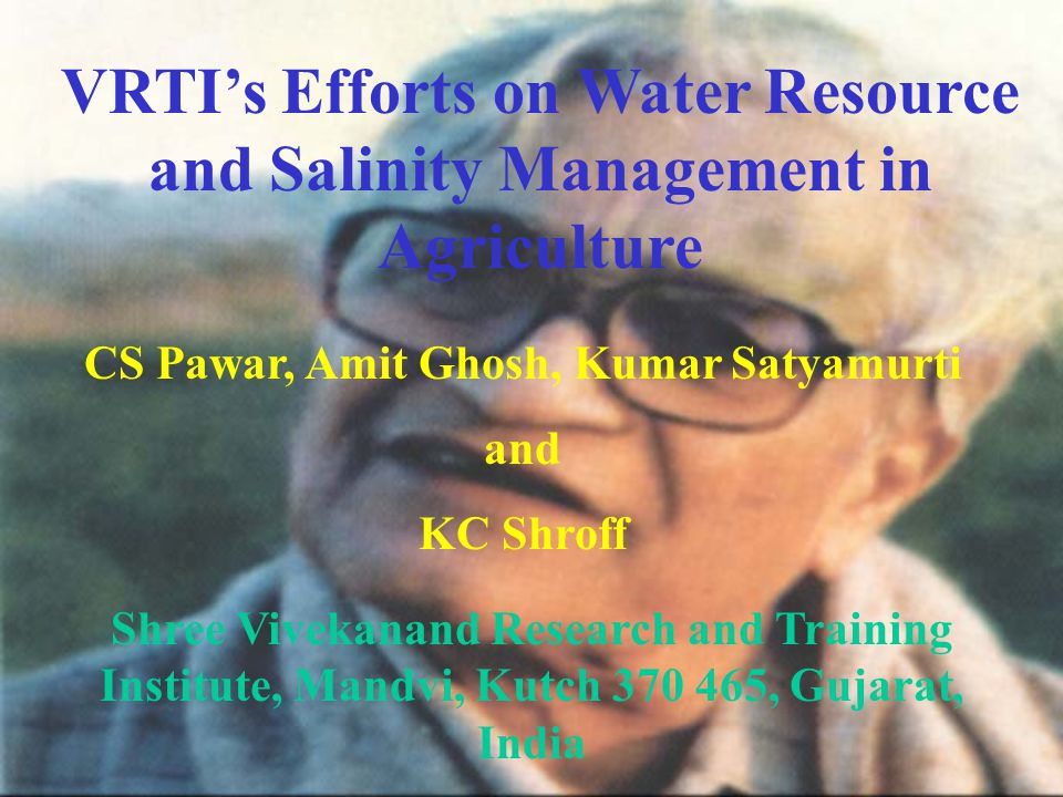 VRTI's Efforts on Water Resource and Salinity Management in Agriculture CS Pawar, Amit Ghosh, Kumar Satyamurti and KC Shroff Shree Vivekanand Research and Training Institute, Mandvi, Kutch 370 465, Gujarat, India
