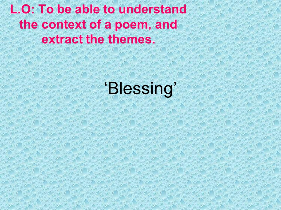 'Blessing' L.O: To be able to understand the context of a poem, and extract the themes.