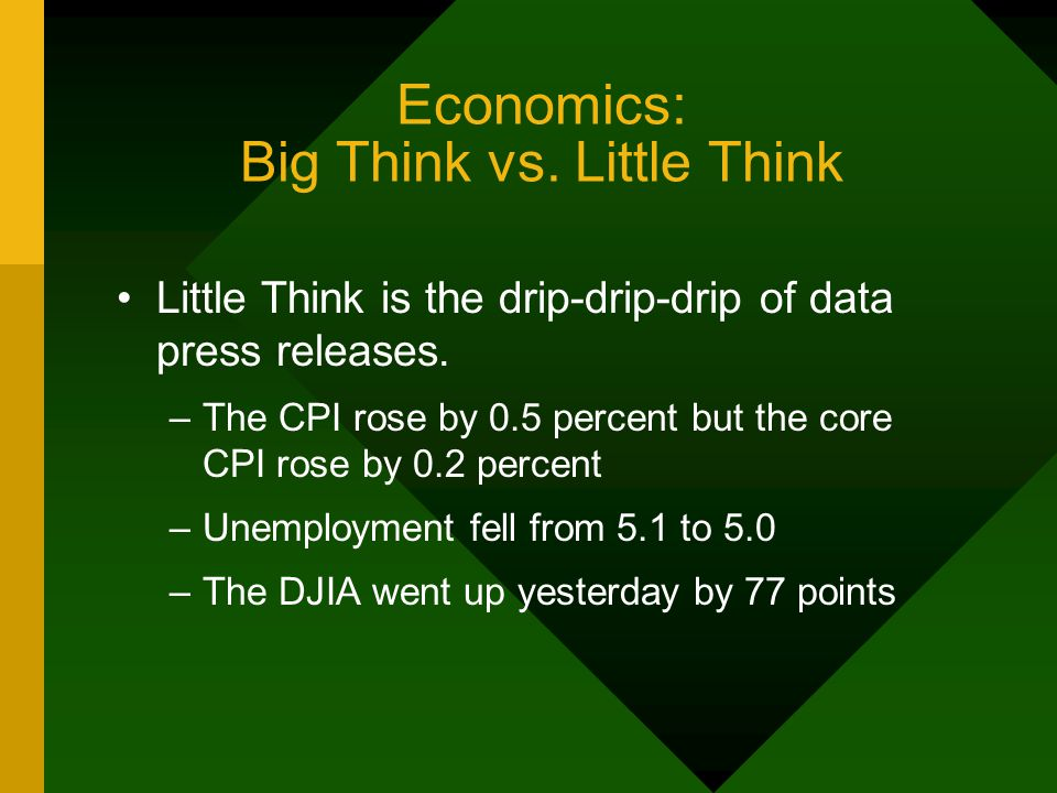 Economics: Big Think vs. Little Think Little Think is the drip-drip-drip of data press releases.