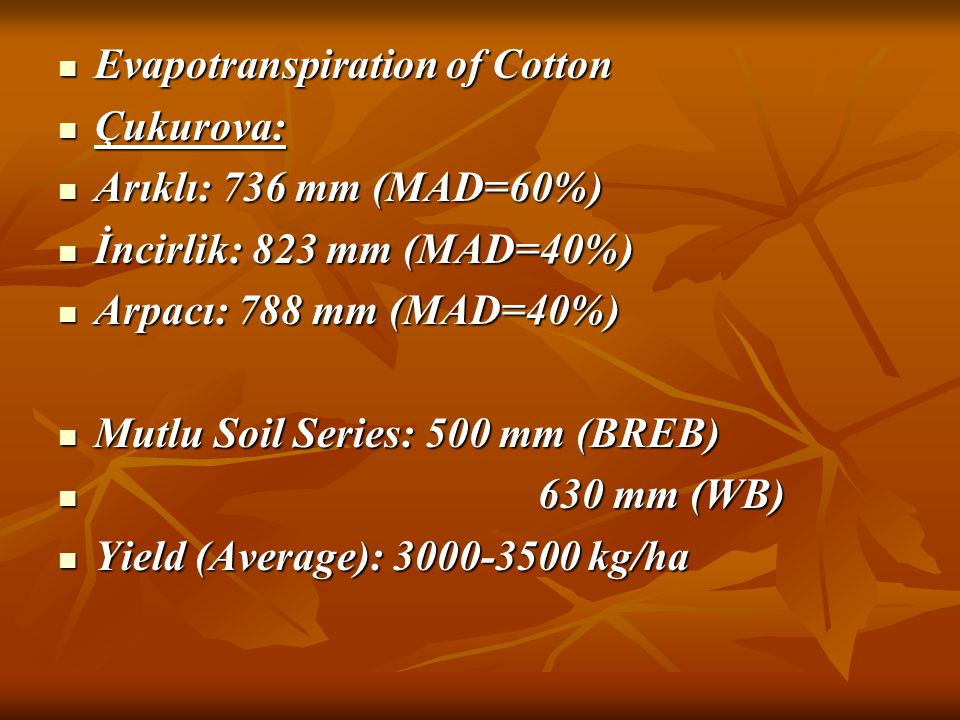 Evapotranspiration of Cotton Evapotranspiration of Cotton Çukurova: Çukurova: Arıklı: 736 mm (MAD=60%) Arıklı: 736 mm (MAD=60%) İncirlik: 823 mm (MAD=40%) İncirlik: 823 mm (MAD=40%) Arpacı: 788 mm (MAD=40%) Arpacı: 788 mm (MAD=40%) Mutlu Soil Series: 500 mm (BREB) Mutlu Soil Series: 500 mm (BREB) 630 mm (WB) 630 mm (WB) Yield (Average): 3000-3500 kg/ha Yield (Average): 3000-3500 kg/ha