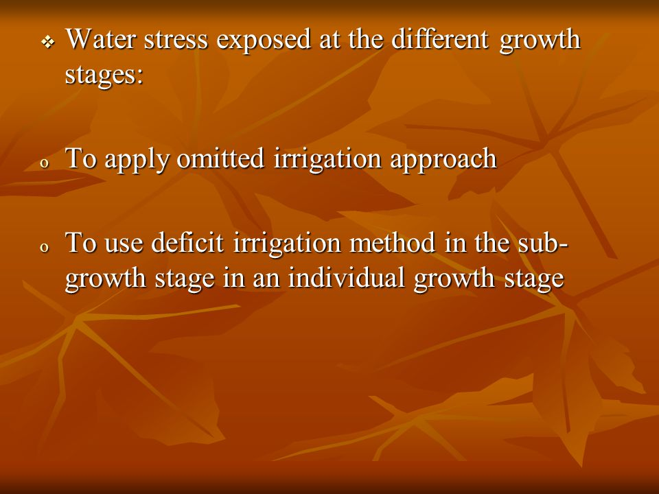  Water stress exposed at the different growth stages: o To apply omitted irrigation approach o To use deficit irrigation method in the sub- growth stage in an individual growth stage