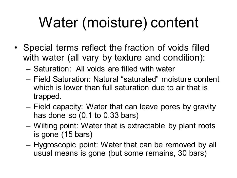 Water (moisture) content Special terms reflect the fraction of voids filled with water (all vary by texture and condition): –Saturation: All voids are filled with water –Field Saturation: Natural saturated moisture content which is lower than full saturation due to air that is trapped.