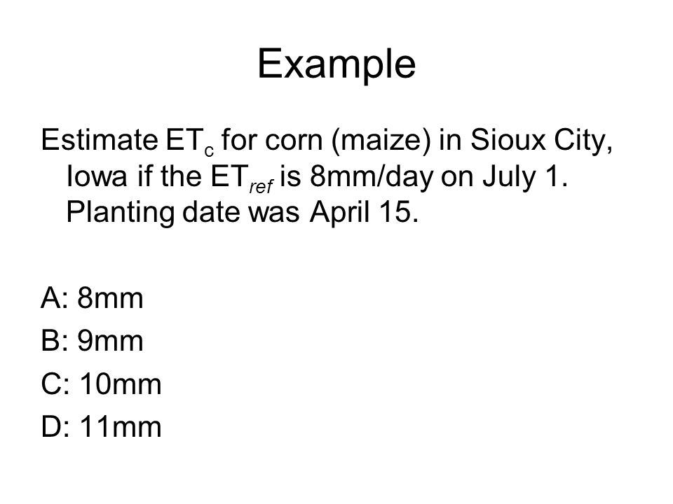 Example Estimate ET c for corn (maize) in Sioux City, Iowa if the ET ref is 8mm/day on July 1.