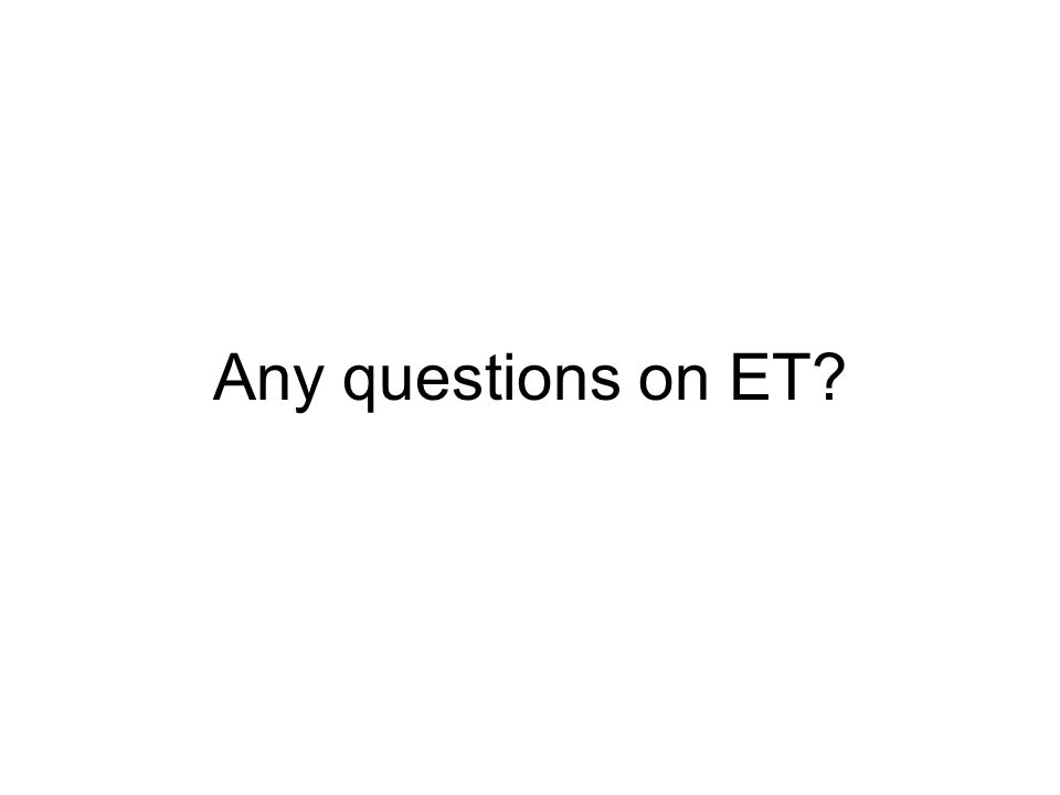 Any questions on ET?