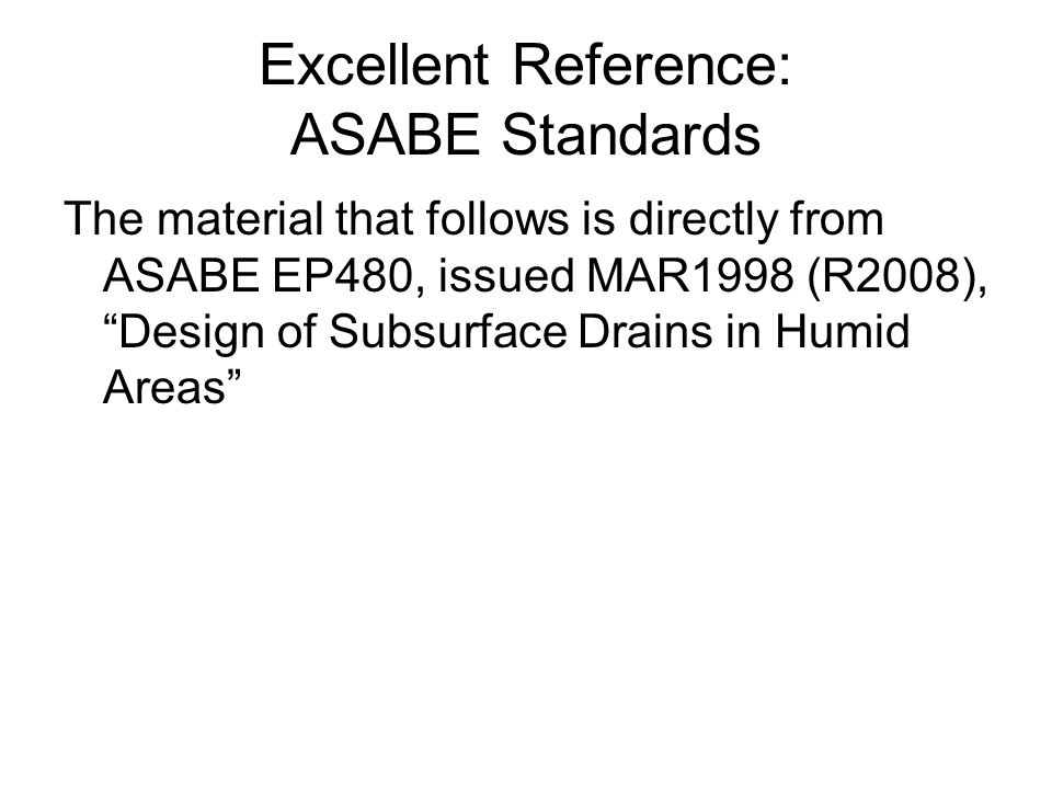 Excellent Reference: ASABE Standards The material that follows is directly from ASABE EP480, issued MAR1998 (R2008), Design of Subsurface Drains in Humid Areas