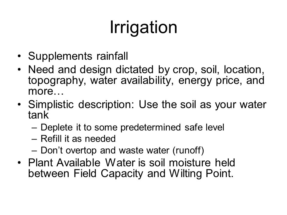 Irrigation Supplements rainfall Need and design dictated by crop, soil, location, topography, water availability, energy price, and more… Simplistic description: Use the soil as your water tank –Deplete it to some predetermined safe level –Refill it as needed –Don't overtop and waste water (runoff) Plant Available Water is soil moisture held between Field Capacity and Wilting Point.