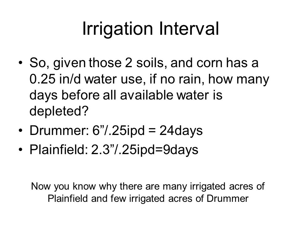 Irrigation Interval So, given those 2 soils, and corn has a 0.25 in/d water use, if no rain, how many days before all available water is depleted.