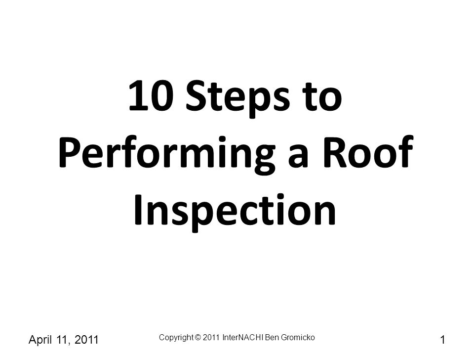 Copyright © 2011 InterNACHI Ben Gromicko 102April 11, 2011 10 Steps to Performing a Roof Inspection 1: Check the roof covering 2: Check the fasteners 3: Check the deck sheathing 4: Check the slope and underlayment 5: Check the ice barrier 6: Check the drip edge 7: Check for an offset pattern 8: Check the roof valley flashing 9: Check the nail penetration into the deck sheathing 10: Check the flashing areas.