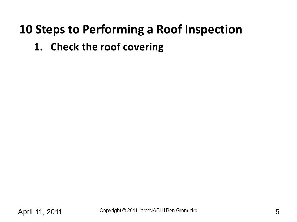 Copyright © 2011 InterNACHI Ben Gromicko 6April 11, 2011 10 Steps to Performing a Roof Inspection 1.Check the roof covering 2.Check the fasteners