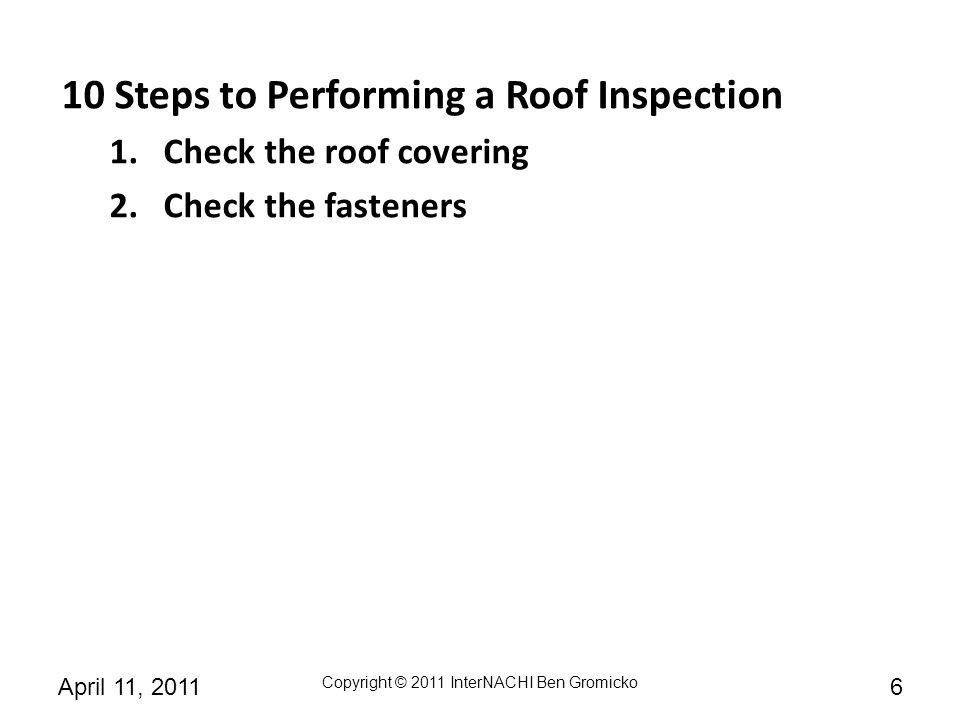 Copyright © 2011 InterNACHI Ben Gromicko 7April 11, 2011 10 Steps to Performing a Roof Inspection 1.Check the roof covering 2.Check the fasteners 3.Check the deck sheathing