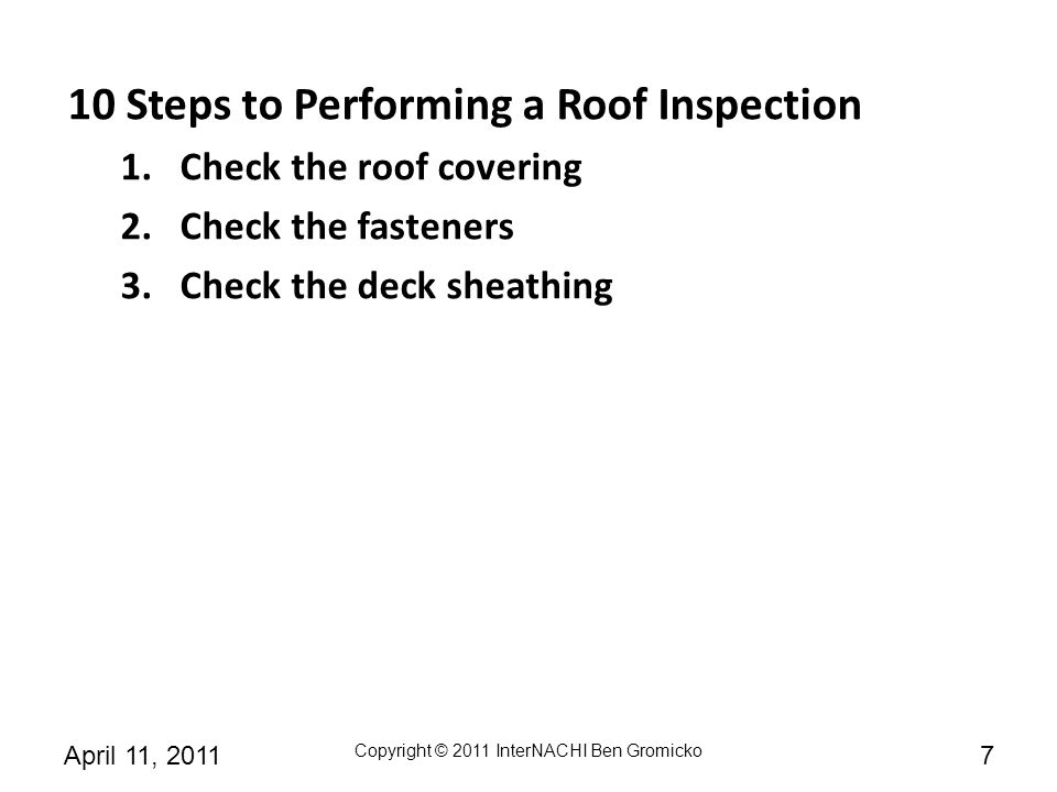 Copyright © 2011 InterNACHI Ben Gromicko 8April 11, 2011 10 Steps to Performing a Roof Inspection 1.Check the roof covering 2.Check the fasteners 3.Check the deck sheathing 4.Check the slope and underlayment