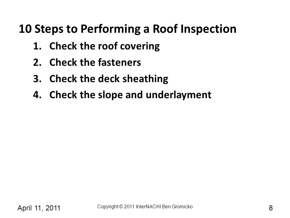 Copyright © 2011 InterNACHI Ben Gromicko 9April 11, 2011 10 Steps to Performing a Roof Inspection 1.Check the roof covering 2.Check the fasteners 3.Check the deck sheathing 4.Check the slope and underlayment 5.Check the ice barrier