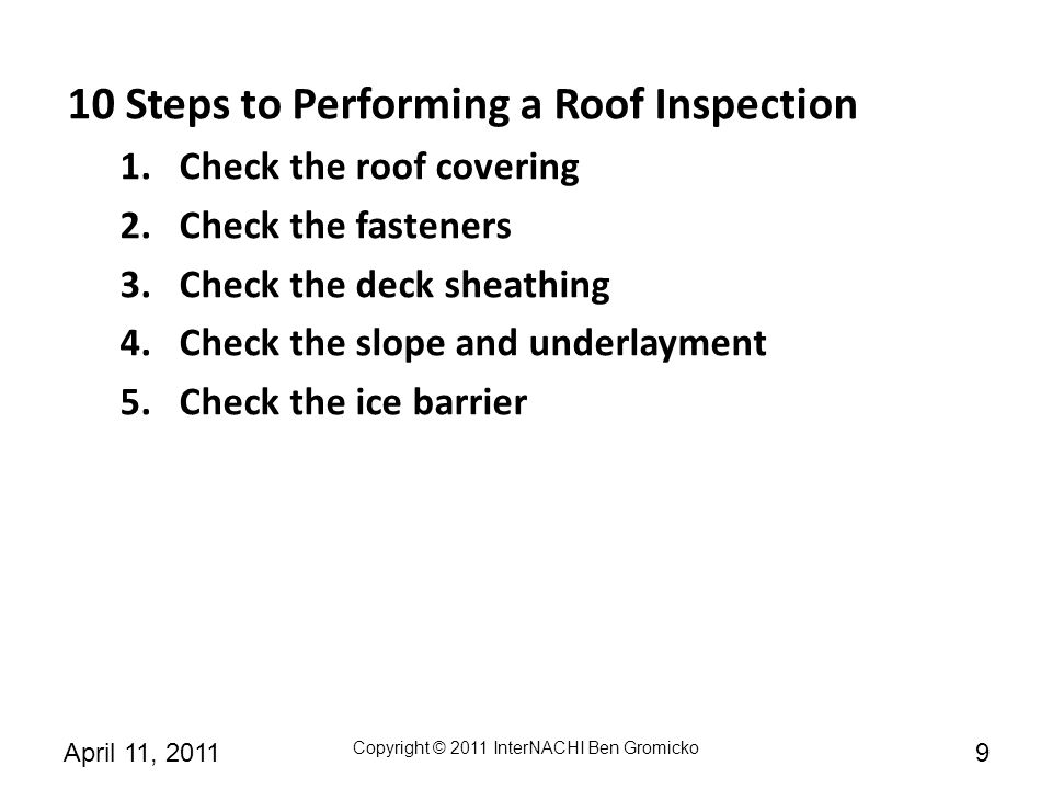 Copyright © 2011 InterNACHI Ben Gromicko 30April 11, 2011 STEP #1 If you look to code to provide information about what to inspect at the roof system, you won't find much detail.