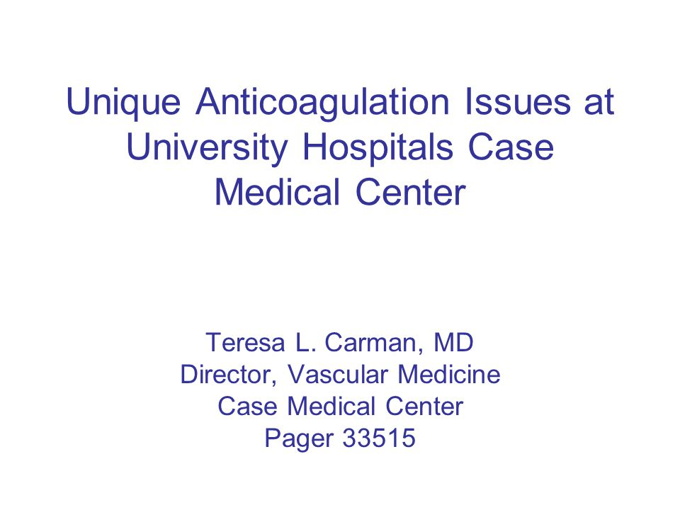 Unique Anticoagulation Issues at University Hospitals Case Medical Center Teresa L.