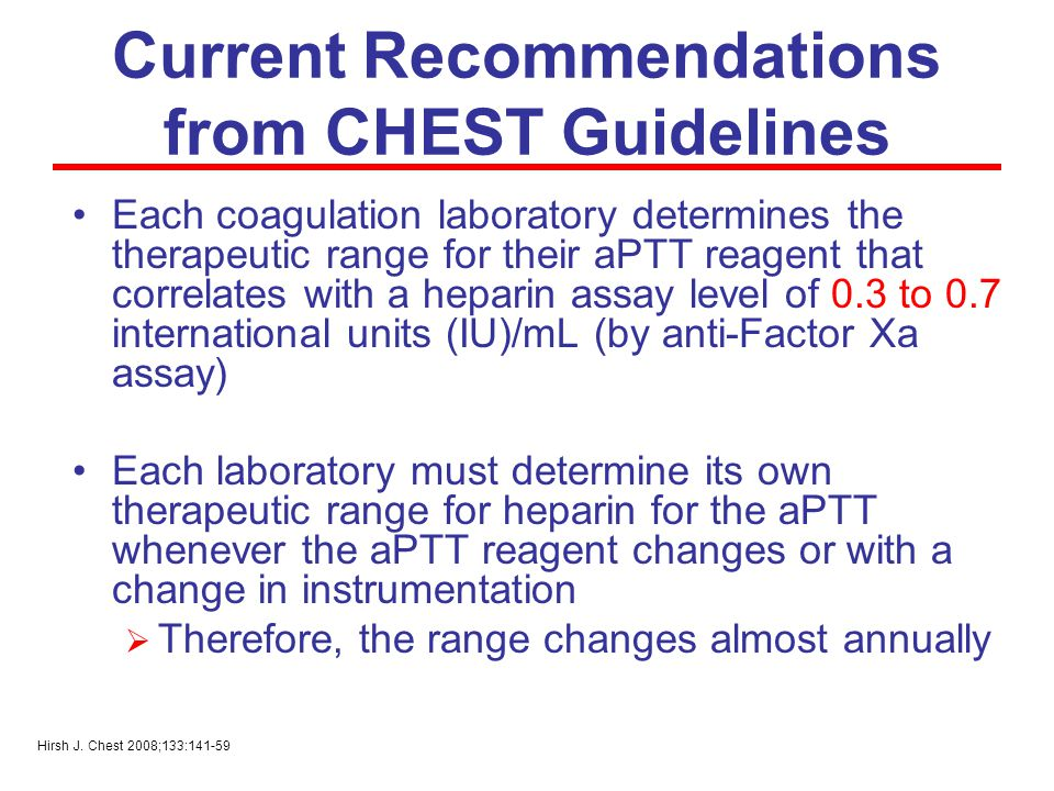 Current Recommendations from CHEST Guidelines Each coagulation laboratory determines the therapeutic range for their aPTT reagent that correlates with a heparin assay level of 0.3 to 0.7 international units (IU)/mL (by anti-Factor Xa assay) Each laboratory must determine its own therapeutic range for heparin for the aPTT whenever the aPTT reagent changes or with a change in instrumentation  Therefore, the range changes almost annually Hirsh J.