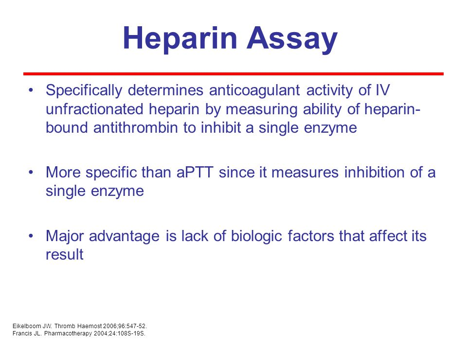 Heparin Assay Specifically determines anticoagulant activity of IV unfractionated heparin by measuring ability of heparin- bound antithrombin to inhibit a single enzyme More specific than aPTT since it measures inhibition of a single enzyme Major advantage is lack of biologic factors that affect its result Eikelboom JW.