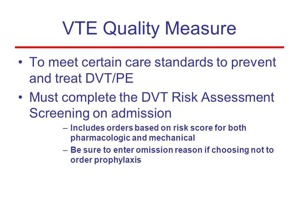 VTE Quality Measure To meet certain care standards to prevent and treat DVT/PE Must complete the DVT Risk Assessment Screening on admission –Includes orders based on risk score for both pharmacologic and mechanical –Be sure to enter omission reason if choosing not to order prophylaxis