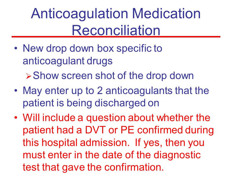 Anticoagulation Medication Reconciliation New drop down box specific to anticoagulant drugs  Show screen shot of the drop down May enter up to 2 anticoagulants that the patient is being discharged on Will include a question about whether the patient had a DVT or PE confirmed during this hospital admission.