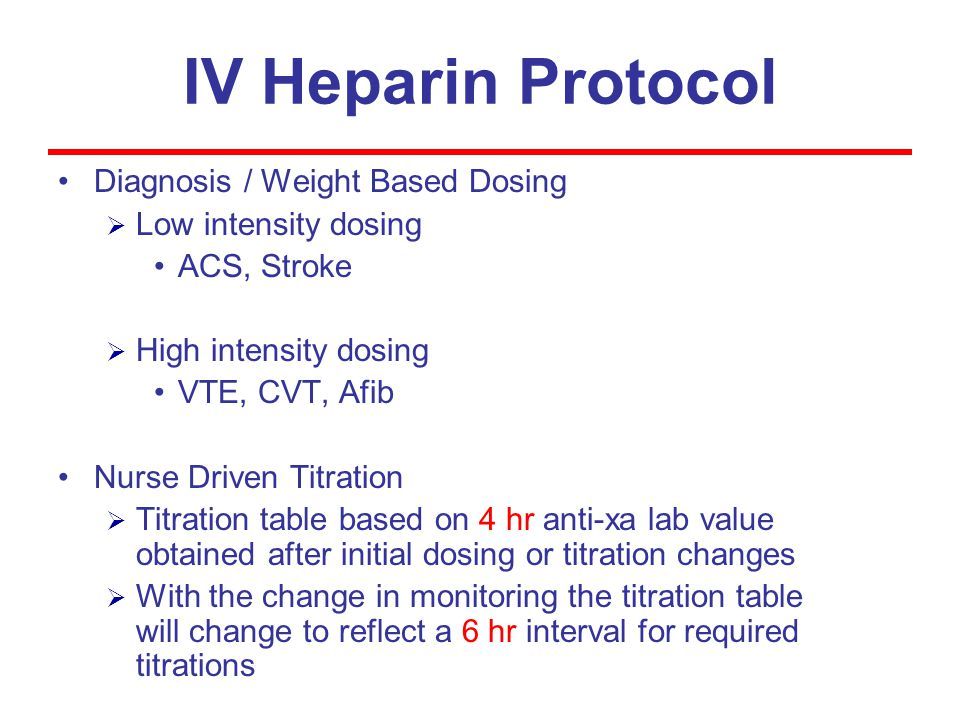 IV Heparin Protocol Diagnosis / Weight Based Dosing  Low intensity dosing ACS, Stroke  High intensity dosing VTE, CVT, Afib Nurse Driven Titration  Titration table based on 4 hr anti-xa lab value obtained after initial dosing or titration changes  With the change in monitoring the titration table will change to reflect a 6 hr interval for required titrations