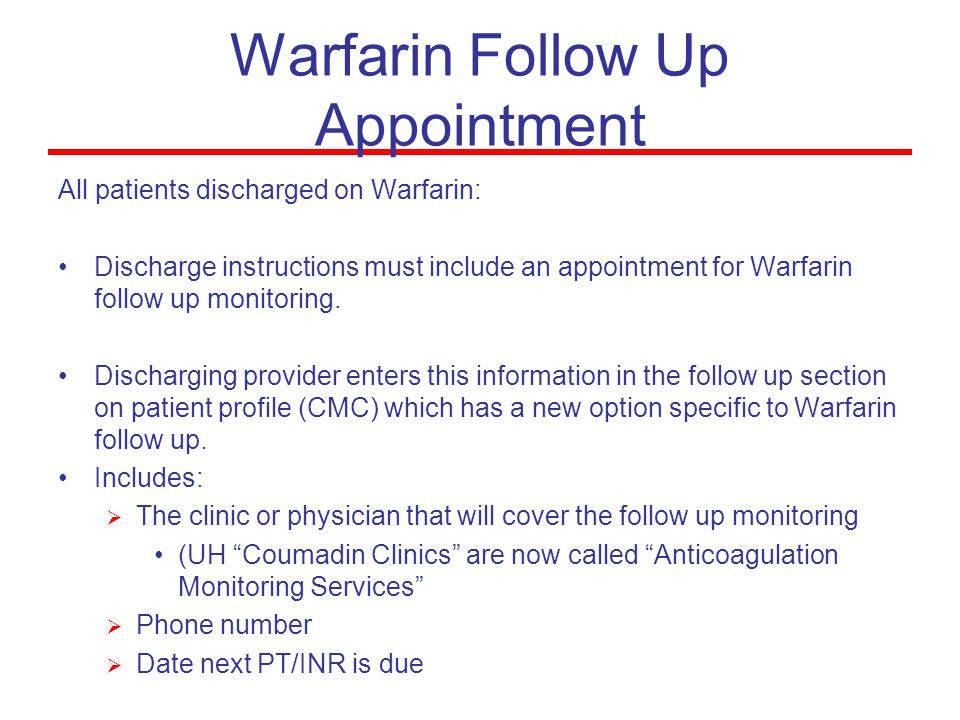 Warfarin Follow Up Appointment All patients discharged on Warfarin: Discharge instructions must include an appointment for Warfarin follow up monitoring.