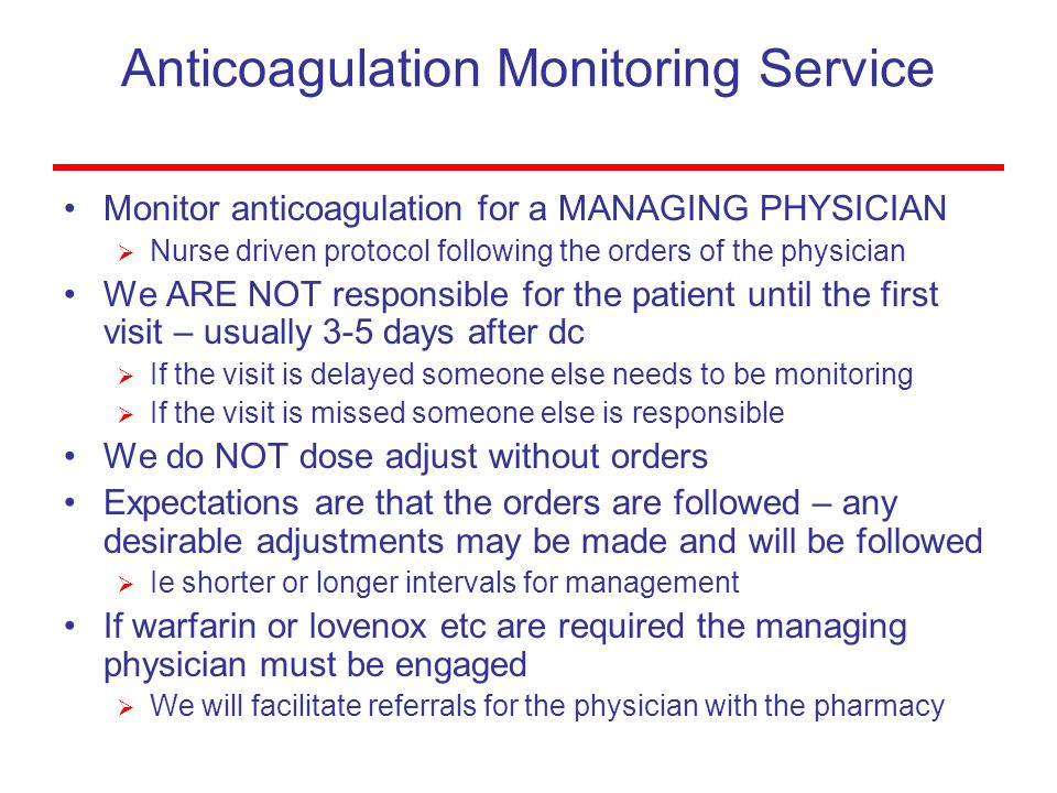 Anticoagulation Monitoring Service Monitor anticoagulation for a MANAGING PHYSICIAN  Nurse driven protocol following the orders of the physician We ARE NOT responsible for the patient until the first visit – usually 3-5 days after dc  If the visit is delayed someone else needs to be monitoring  If the visit is missed someone else is responsible We do NOT dose adjust without orders Expectations are that the orders are followed – any desirable adjustments may be made and will be followed  Ie shorter or longer intervals for management If warfarin or lovenox etc are required the managing physician must be engaged  We will facilitate referrals for the physician with the pharmacy