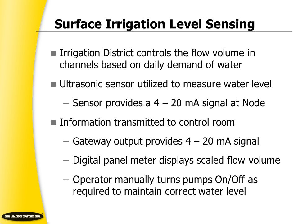 Irrigation District controls the flow volume in channels based on daily demand of water Ultrasonic sensor utilized to measure water level –Sensor provides a 4 – 20 mA signal at Node Information transmitted to control room –Gateway output provides 4 – 20 mA signal –Digital panel meter displays scaled flow volume –Operator manually turns pumps On/Off as required to maintain correct water level Surface Irrigation Level Sensing
