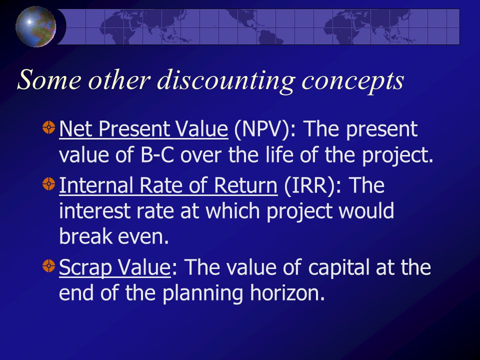 Some other discounting concepts Net Present Value (NPV): The present value of B-C over the life of the project.