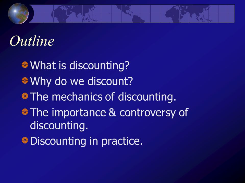 Outline What is discounting. Why do we discount. The mechanics of discounting.