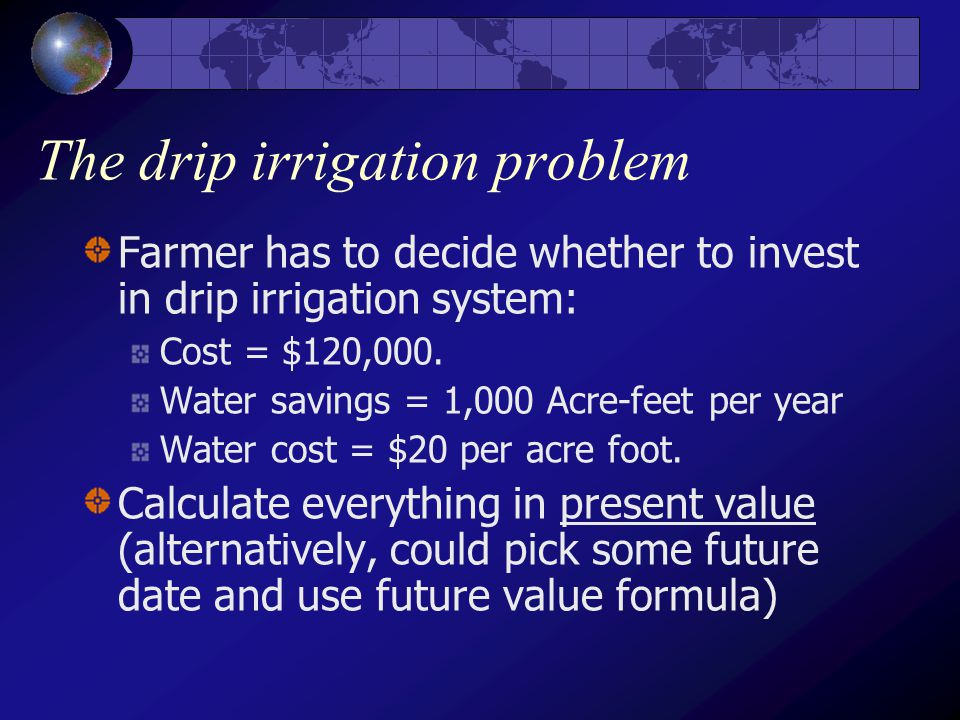 The drip irrigation problem Farmer has to decide whether to invest in drip irrigation system: Cost = $120,000.