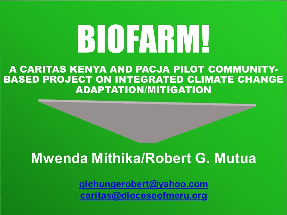 BIOFARM! A CARITAS KENYA AND PACJA PILOT COMMUNITY- BASED PROJECT ON INTEGRATED CLIMATE CHANGE ADAPTATION/MITIGATION Mwenda Mithika/Robert G. Mutua gi