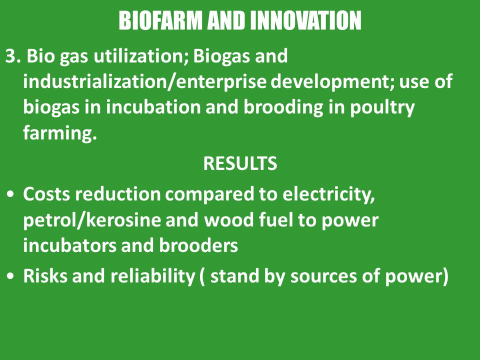 BIOFARM AND INNOVATION 3. Bio gas utilization; Biogas and industrialization/enterprise development; use of biogas in incubation and brooding in poultr