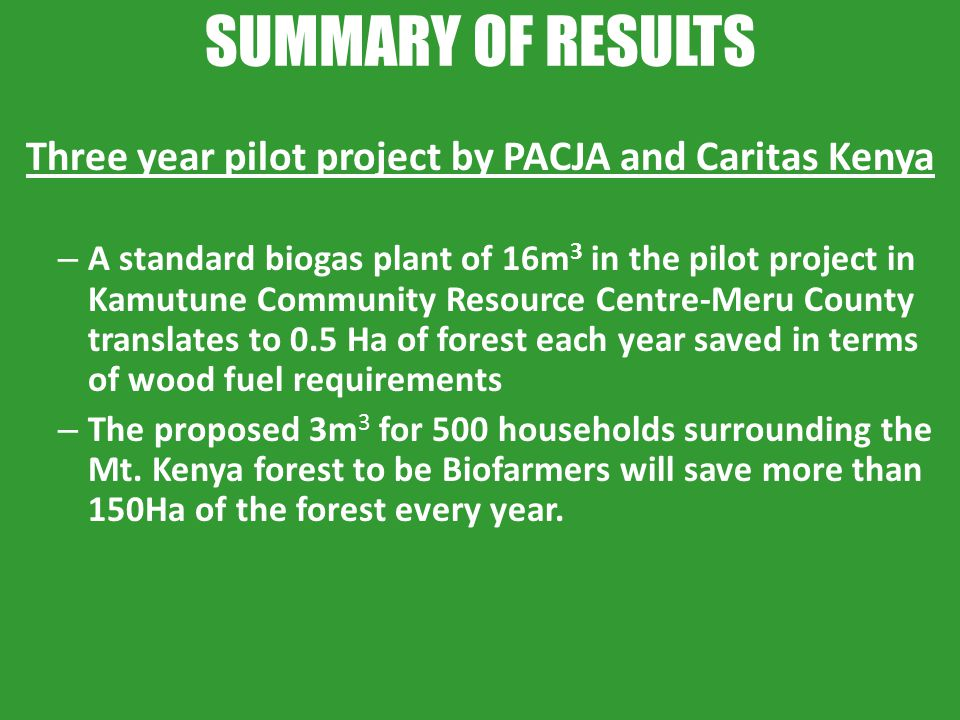 SUMMARY OF RESULTS Three year pilot project by PACJA and Caritas Kenya – A standard biogas plant of 16m 3 in the pilot project in Kamutune Community R