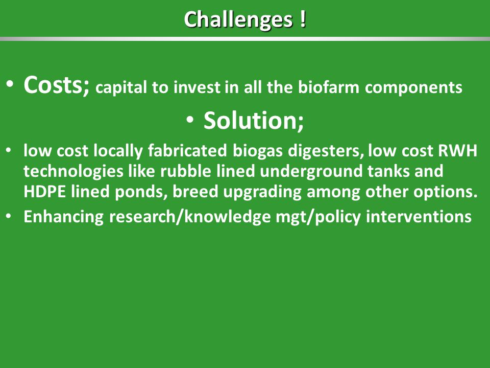 Challenges ! Costs; capital to invest in all the biofarm components Solution; low cost locally fabricated biogas digesters, low cost RWH technologies